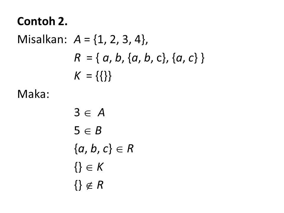Contoh 2. Misalkan: A = {1, 2, 3, 4}, R = { a, b, {a, b, c}, {a, c} } K = {{}} Maka: 3  A 5  B5  B {a, b, c}  R {}  K {}  R