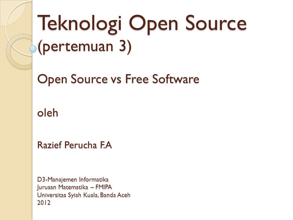 Teknologi Open Source (pertemuan 3) Open Source vs Free Software oleh Razief Perucha F.A D3-Manajemen Informatika Jurusan Matematika – FMIPA Universit