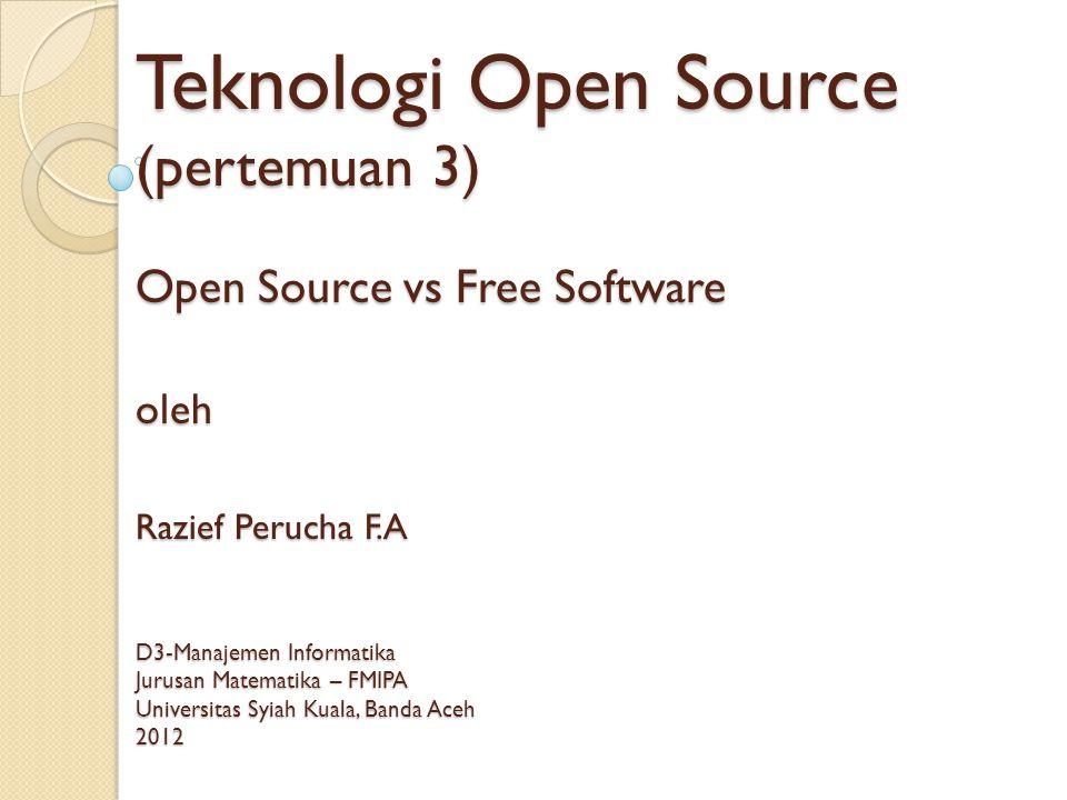Teknologi Open Source (pertemuan 3) Open Source vs Free Software oleh Razief Perucha F.A D3-Manajemen Informatika Jurusan Matematika – FMIPA Universitas Syiah Kuala, Banda Aceh 2012