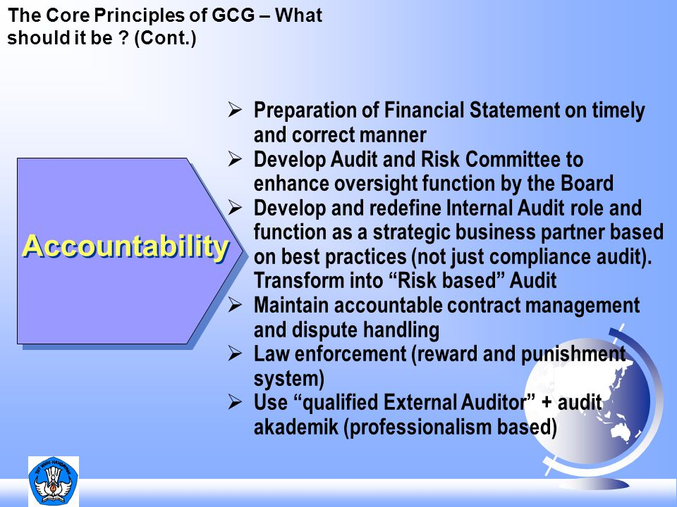 The Core Principles of GCG – What should it be ? (Cont.) Accountability  Preparation of Financial Statement on timely and correct manner  Develop Au