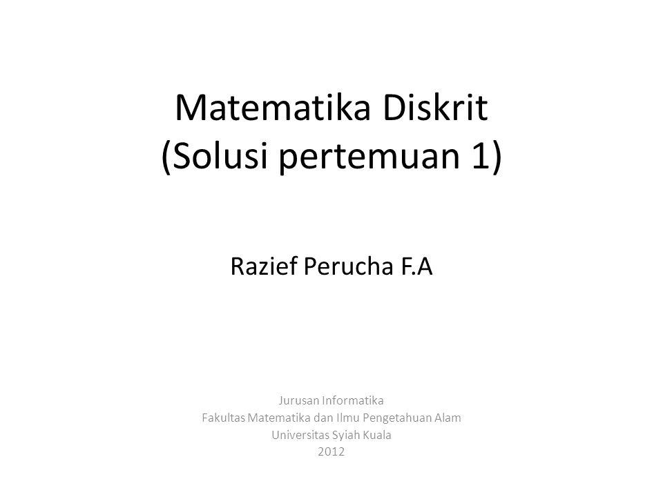 Matematika Diskrit (Solusi pertemuan 1) Razief Perucha F.A Jurusan Informatika Fakultas Matematika dan Ilmu Pengetahuan Alam Universitas Syiah Kuala 2012