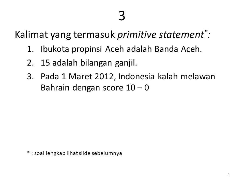3 Kalimat yang termasuk primitive statement * : 1.Ibukota propinsi Aceh adalah Banda Aceh.