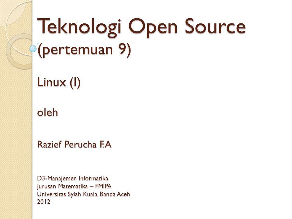 Teknologi Open Source (pertemuan 9) Linux (I) oleh Razief Perucha F.A D3-Manajemen Informatika Jurusan Matematika – FMIPA Universitas Syiah Kuala, Banda Aceh 2012