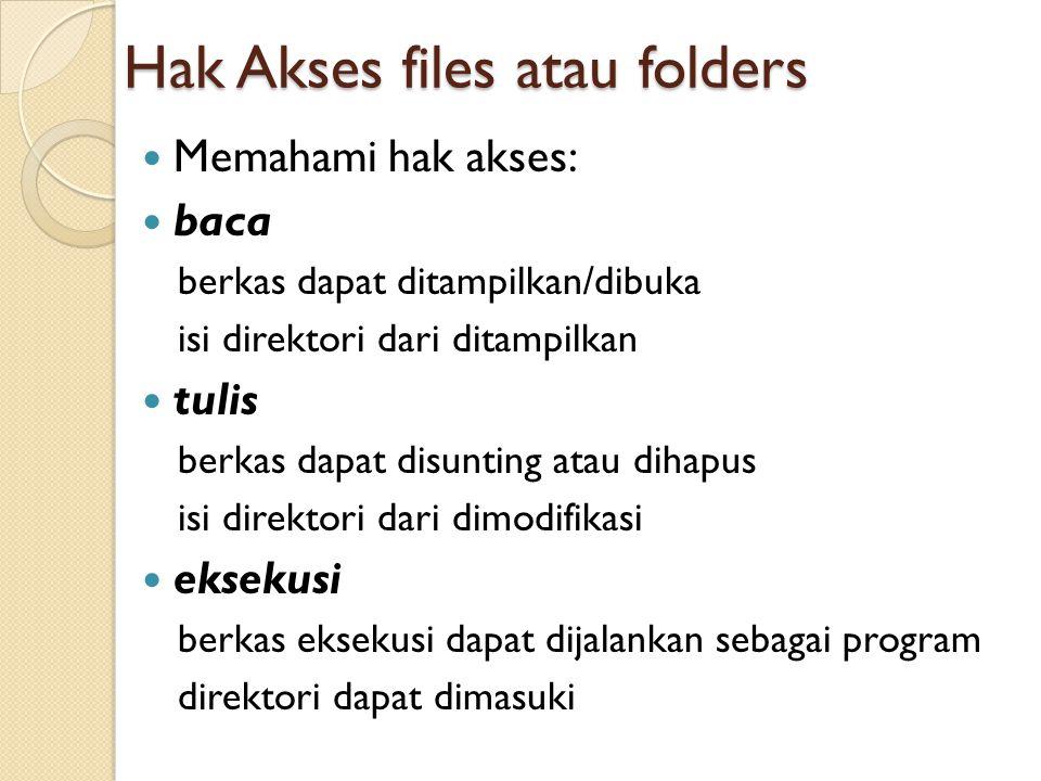 Hak Akses files atau folders Memahami hak akses: baca berkas dapat ditampilkan/dibuka isi direktori dari ditampilkan tulis berkas dapat disunting atau dihapus isi direktori dari dimodifikasi eksekusi berkas eksekusi dapat dijalankan sebagai program direktori dapat dimasuki
