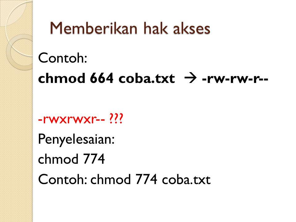 Memberikan hak akses Contoh: chmod 664 coba.txt  -rw-rw-r-- -rwxrwxr-- ??? Penyelesaian: chmod 774 Contoh: chmod 774 coba.txt