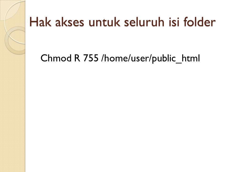 Hak akses untuk seluruh isi folder Chmod R 755 /home/user/public_html