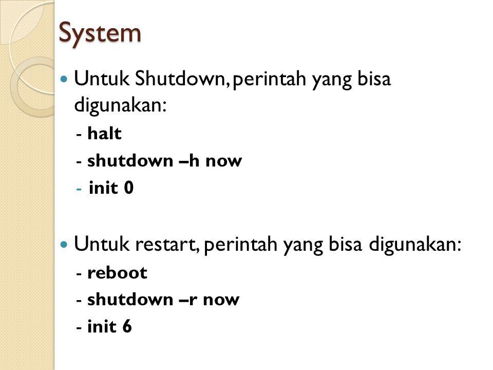 System Untuk Shutdown, perintah yang bisa digunakan: - halt - shutdown –h now -init 0 Untuk restart, perintah yang bisa digunakan: - reboot - shutdown –r now - init 6