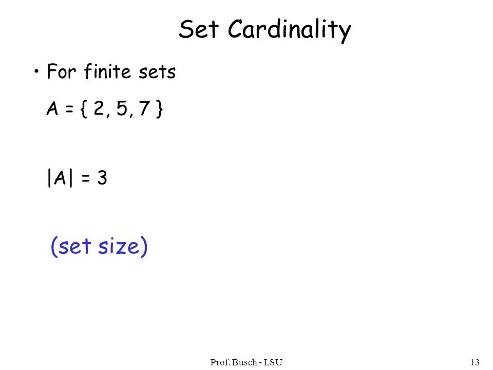 Prof. Busch - LSU13 Set Cardinality For finite sets A = { 2, 5, 7 } |A| = 3 (set size)
