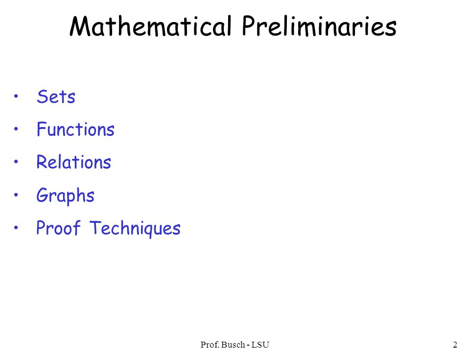 Prof. Busch - LSU2 Mathematical Preliminaries Sets Functions Relations Graphs Proof Techniques