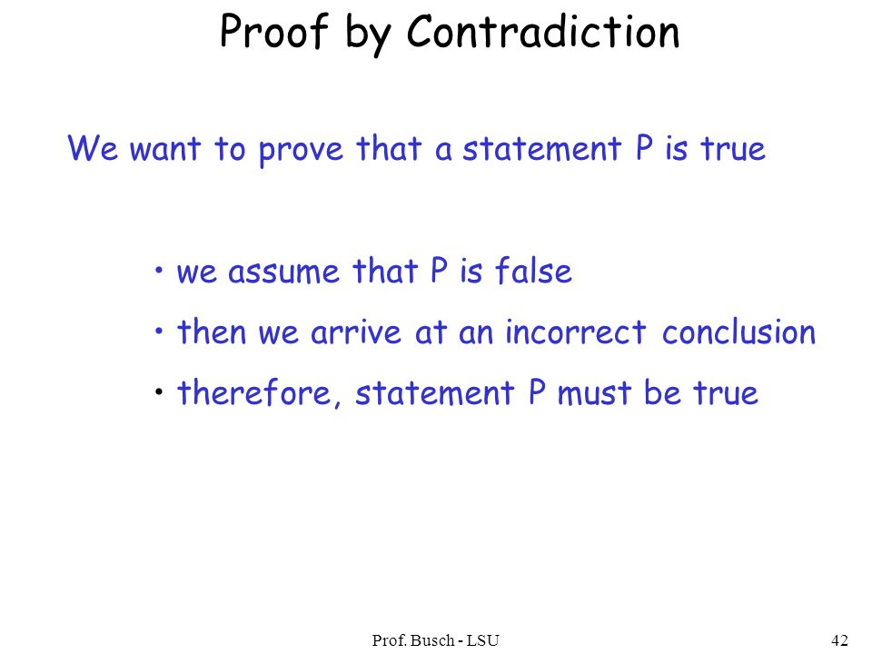 Prof. Busch - LSU42 Proof by Contradiction We want to prove that a statement P is true we assume that P is false then we arrive at an incorrect conclu