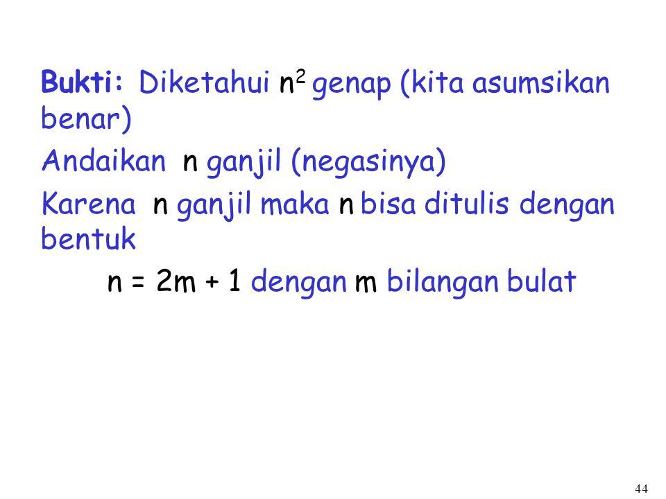 44 Bukti: Diketahui n 2 genap (kita asumsikan benar) Andaikan n ganjil (negasinya) Karena n ganjil maka n bisa ditulis dengan bentuk n = 2m + 1 dengan