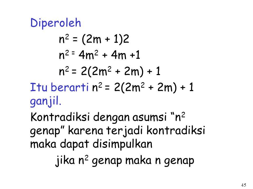 """45 Diperoleh n 2 = (2m + 1)2 n 2 = 4m 2 + 4m +1 n 2 = 2(2m 2 + 2m) + 1 Itu berarti n 2 = 2(2m 2 + 2m) + 1 ganjil. Kontradiksi dengan asumsi """"n 2 genap"""
