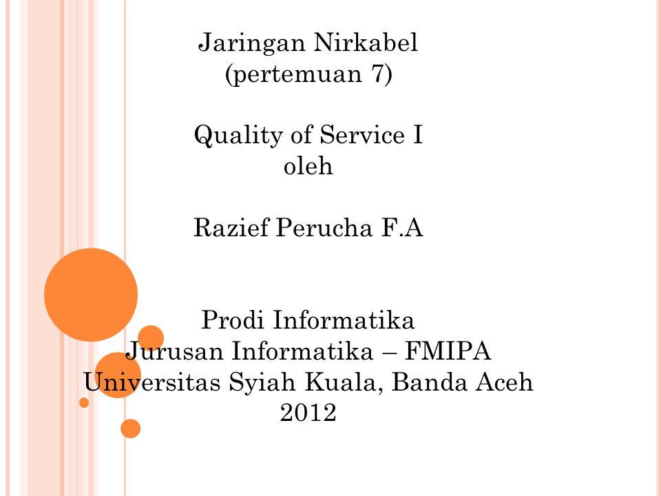 Jaringan Nirkabel (pertemuan 7) Quality of Service I oleh Razief Perucha F.A Prodi Informatika Jurusan Informatika – FMIPA Universitas Syiah Kuala, Banda Aceh 2012