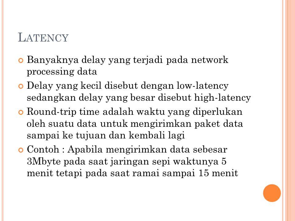 L ATENCY Banyaknya delay yang terjadi pada network processing data Delay yang kecil disebut dengan low-latency sedangkan delay yang besar disebut high-latency Round-trip time adalah waktu yang diperlukan oleh suatu data untuk mengirimkan paket data sampai ke tujuan dan kembali lagi Contoh : Apabila mengirimkan data sebesar 3Mbyte pada saat jaringan sepi waktunya 5 menit tetapi pada saat ramai sampai 15 menit