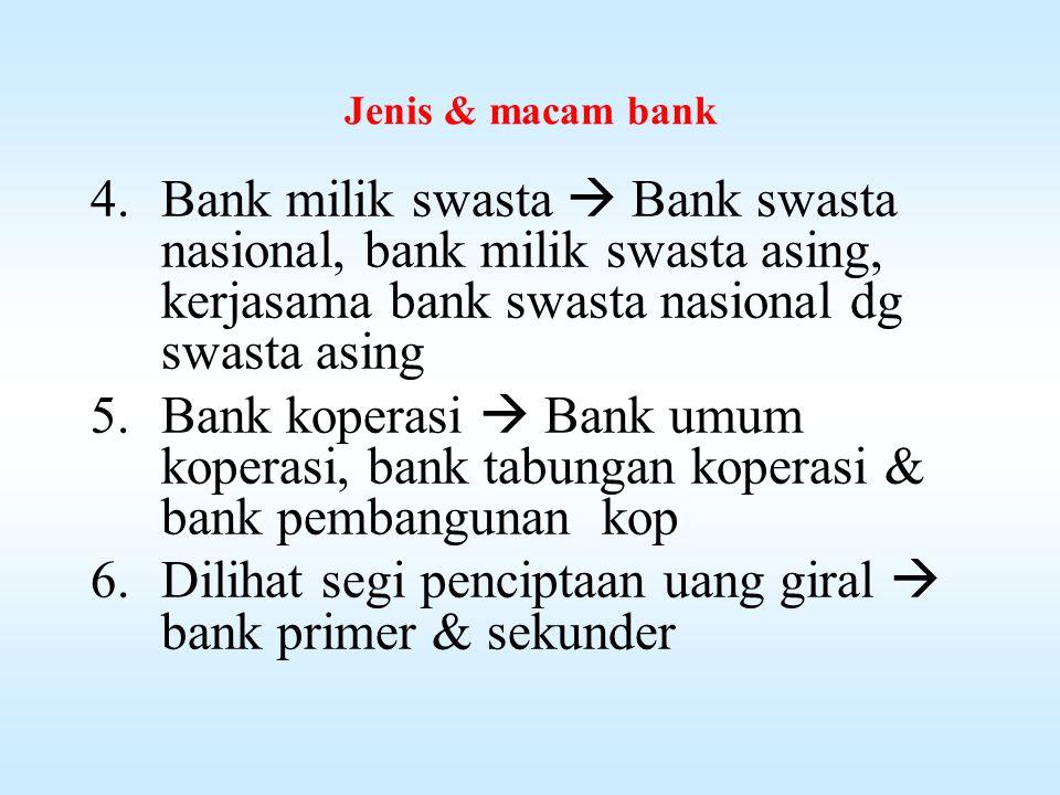 Jenis & macam bank 1.Dilihat dari segi fungsinya :  Bank sentral, bank umum, bank tabungan, bank pembangunan, bank desa 2.Dilihat dari segi pemiliknya :  Bank milik negara : BI & Bank BUMN (BNI, Mandiri, BRI & BTN) 3.Bank milik pemerintah  Bank-2 milik Pemda Tk I