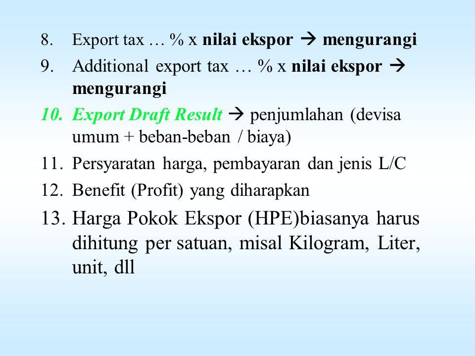 Hal-hal yg harus diperhatikan dlm kalkulasi Ekspor 1.Sales Price ( FAS; C&F/CNF; FOB-SP/FOB-D;CIF) atau lainya yg disepakati oleh eksportir dg importir 2.Ongkos angkut (Freight)  dr pelabuhan (muat) eksportir ke pelabuhan (bongkar) importir (menambah) 3.Diskon … % (mengurangi)  dr sales price / kesepakatan 4.Bunkers Surcharge (BS)  dr sales price / kesepakatan (menambah) 5.(FOB) price (Sales)  penjumlahan (no 1 + s.d.+ 4) 6.Devisa umum = 100% x buying rates x (FOB) price (sales) 7.Provisi bank …% x seling rates x (FOB) price (sales)  mengurangi