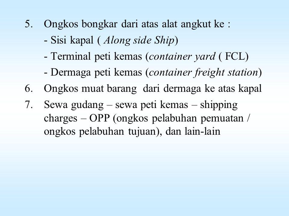 Komponen Biaya Handling 1.Biaya pengepakan - Bahan pengepak - upah mengepak - ongkos printing / marking / trade marks 2.Upah angkut dari dalam gudang ke pintu gudang 3.Upah muat barang dari pintu gudang ke atas alat angkut atau ke dalam peti kemas 4.Ongkos angkut dari gudang penimbunan sampai ke: - Sisi kapal ( Along side Ship) - Terminal peti kemas (container yard ( FCL) - Dermaga peti kemas (container freight station)