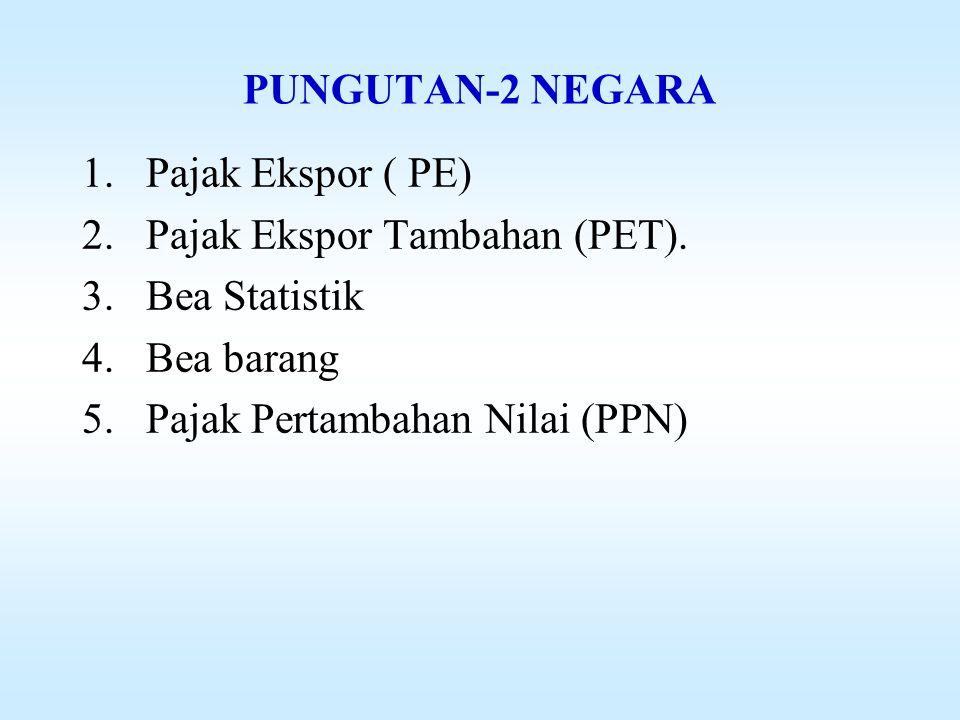 PUNGUTAN-2 NEGARA 1.Pajak Ekspor ( PE) 2.Pajak Ekspor Tambahan (PET).