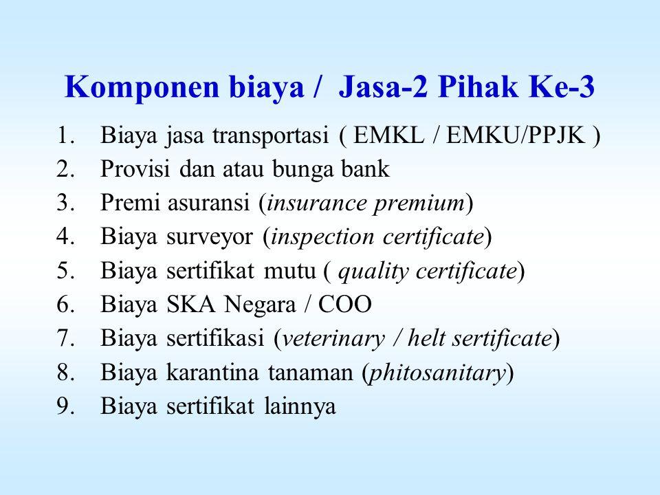 Komponen biaya / Jasa-2 Pihak Ke-3 1.Biaya jasa transportasi ( EMKL / EMKU/PPJK ) 2.Provisi dan atau bunga bank 3.Premi asuransi (insurance premium) 4.Biaya surveyor (inspection certificate) 5.Biaya sertifikat mutu ( quality certificate) 6.Biaya SKA Negara / COO 7.Biaya sertifikasi (veterinary / helt sertificate) 8.Biaya karantina tanaman (phitosanitary) 9.Biaya sertifikat lainnya