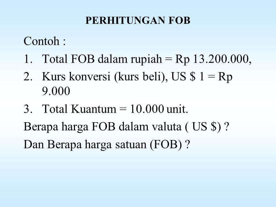 PERHITUNGAN FOB Contoh : 1.Total FOB dalam rupiah = Rp 13.200.000, 2.Kurs konversi (kurs beli), US $ 1 = Rp 9.000 3.Total Kuantum = 10.000 unit.