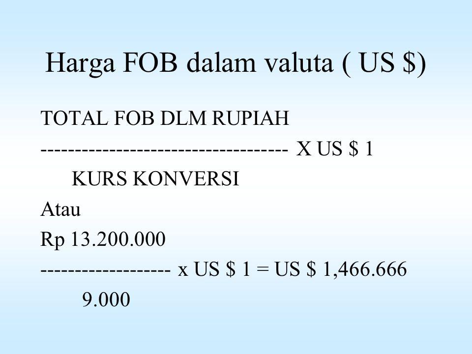 Harga FOB dalam valuta ( US $) TOTAL FOB DLM RUPIAH ------------------------------------ X US $ 1 KURS KONVERSI Atau Rp 13.200.000 ------------------- x US $ 1 = US $ 1,466.666 9.000