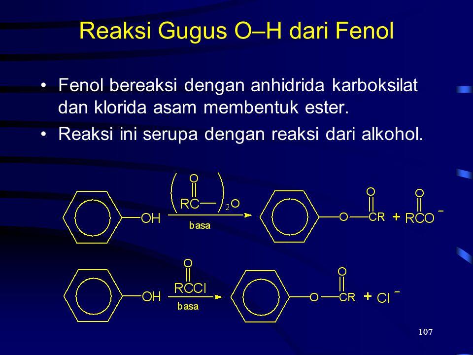 107 Reaksi Gugus O–H dari Fenol Fenol bereaksi dengan anhidrida karboksilat dan klorida asam membentuk ester. Reaksi ini serupa dengan reaksi dari alk