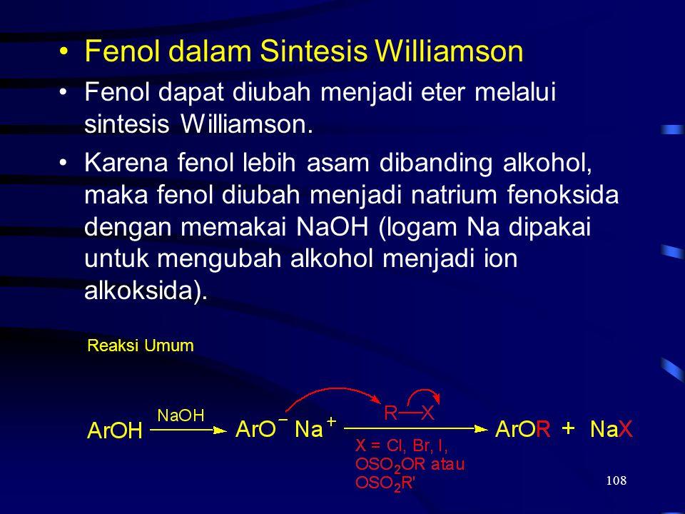 108 Fenol dalam Sintesis Williamson Fenol dapat diubah menjadi eter melalui sintesis Williamson. Karena fenol lebih asam dibanding alkohol, maka fenol