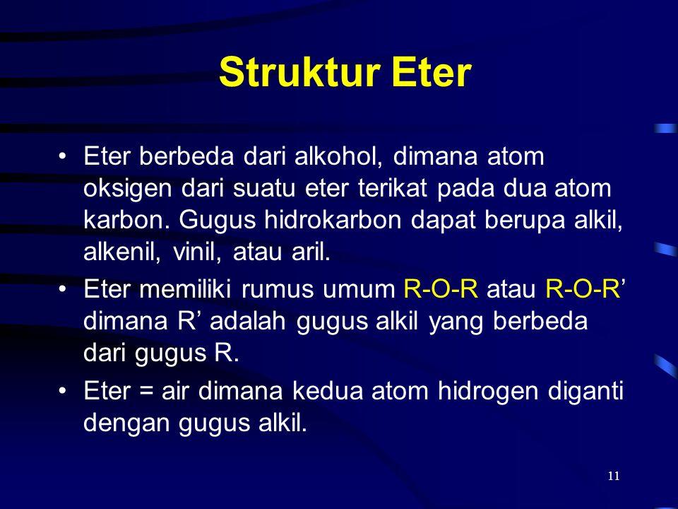 11 Struktur Eter Eter berbeda dari alkohol, dimana atom oksigen dari suatu eter terikat pada dua atom karbon. Gugus hidrokarbon dapat berupa alkil, al