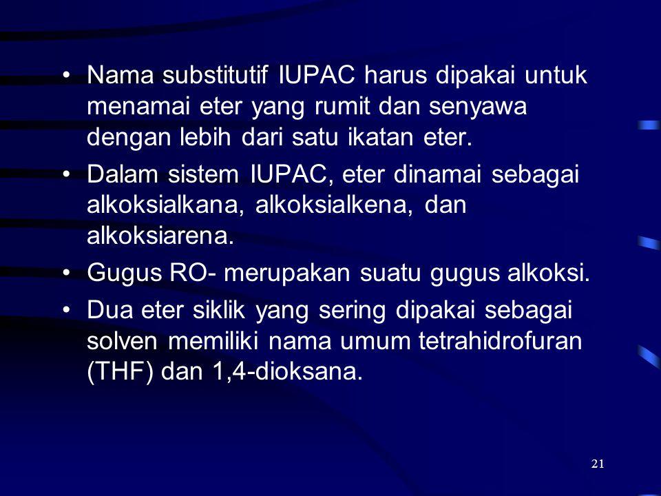 21 Nama substitutif IUPAC harus dipakai untuk menamai eter yang rumit dan senyawa dengan lebih dari satu ikatan eter. Dalam sistem IUPAC, eter dinamai