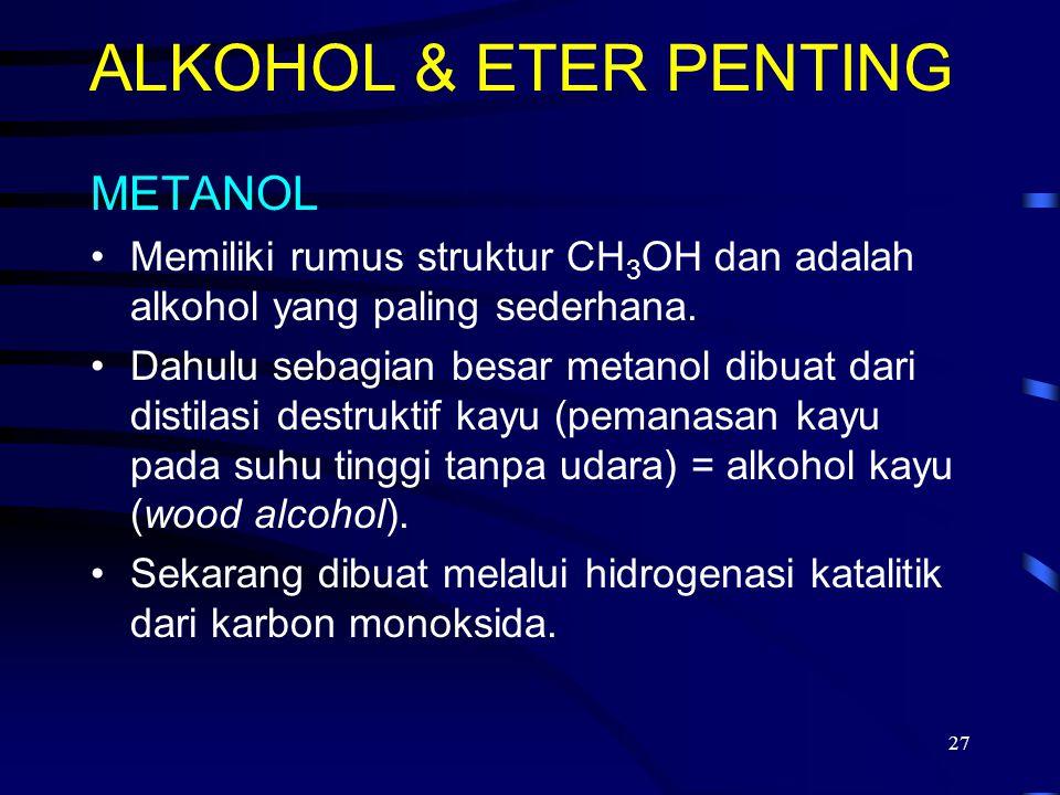 27 ALKOHOL & ETER PENTING METANOL Memiliki rumus struktur CH 3 OH dan adalah alkohol yang paling sederhana. Dahulu sebagian besar metanol dibuat dari