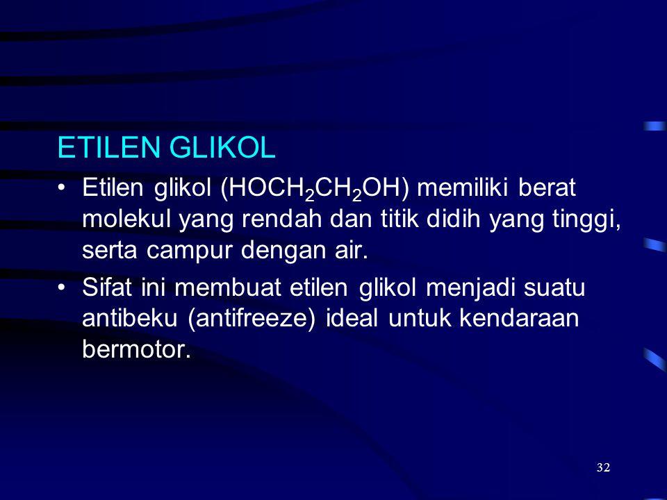 32 ETILEN GLIKOL Etilen glikol (HOCH 2 CH 2 OH) memiliki berat molekul yang rendah dan titik didih yang tinggi, serta campur dengan air. Sifat ini mem