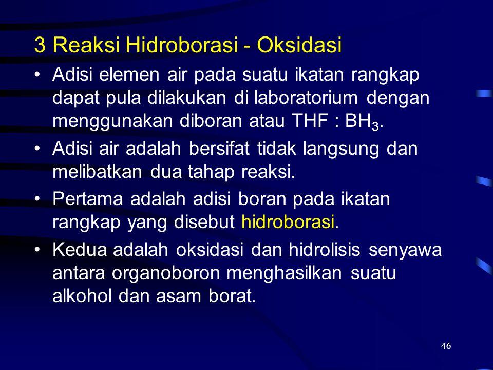 46 3Reaksi Hidroborasi - Oksidasi Adisi elemen air pada suatu ikatan rangkap dapat pula dilakukan di laboratorium dengan menggunakan diboran atau THF