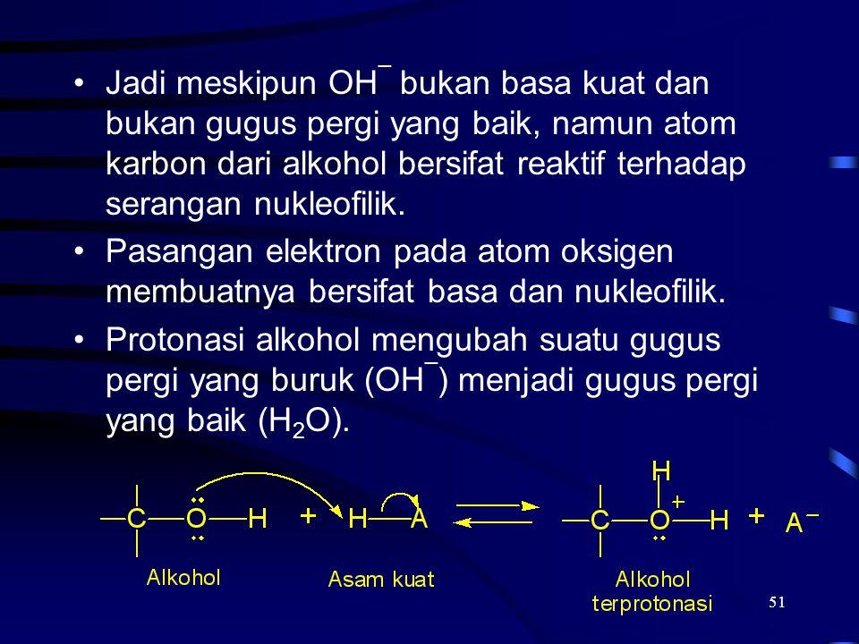 51 Jadi meskipun OH ¯ bukan basa kuat dan bukan gugus pergi yang baik, namun atom karbon dari alkohol bersifat reaktif terhadap serangan nukleofilik.