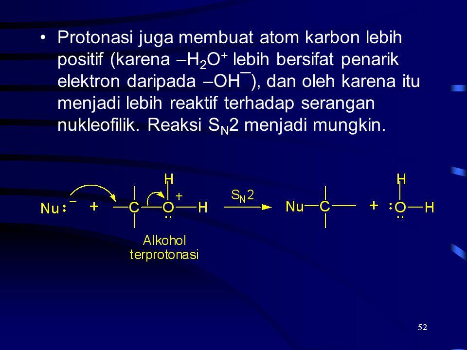 52 Protonasi juga membuat atom karbon lebih positif (karena –H 2 O + lebih bersifat penarik elektron daripada –OH¯), dan oleh karena itu menjadi lebih