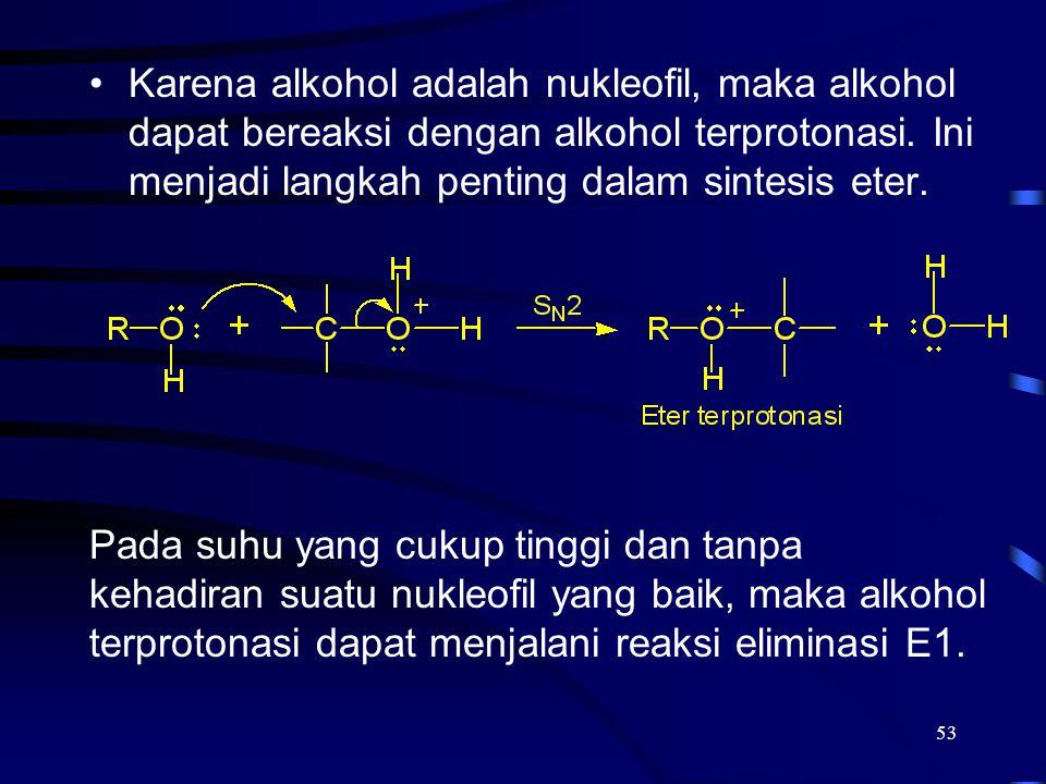 53 Karena alkohol adalah nukleofil, maka alkohol dapat bereaksi dengan alkohol terprotonasi. Ini menjadi langkah penting dalam sintesis eter. Pada suh