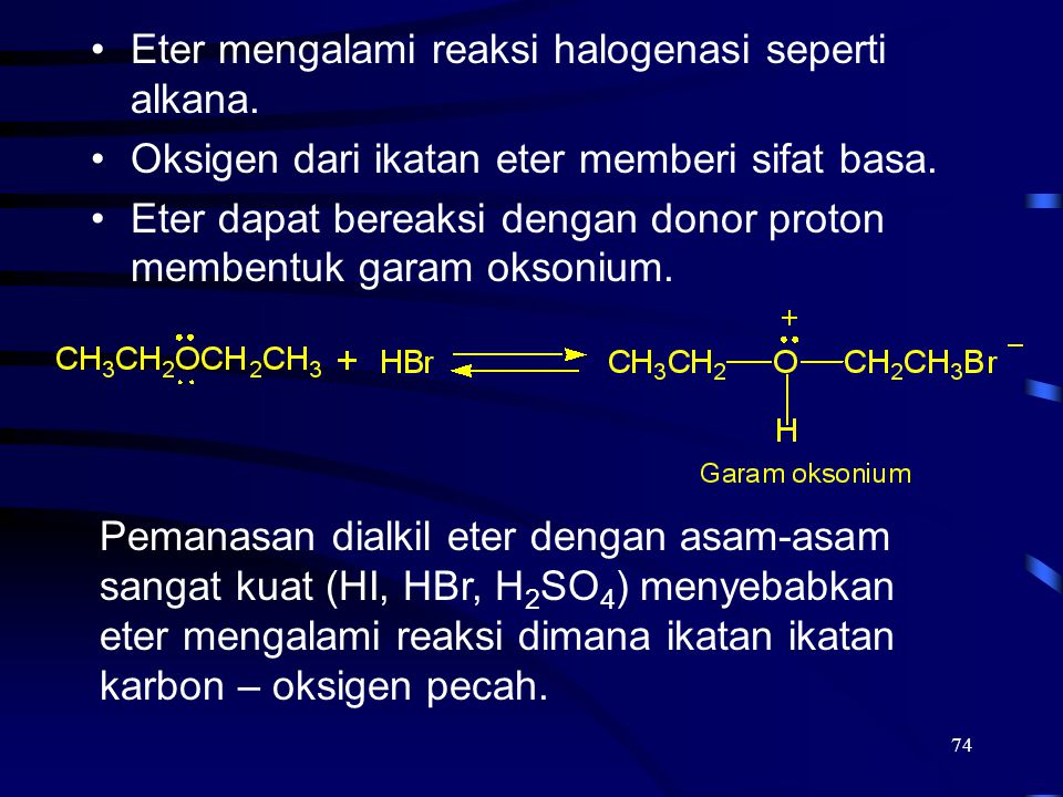 74 Eter mengalami reaksi halogenasi seperti alkana. Oksigen dari ikatan eter memberi sifat basa. Eter dapat bereaksi dengan donor proton membentuk gar