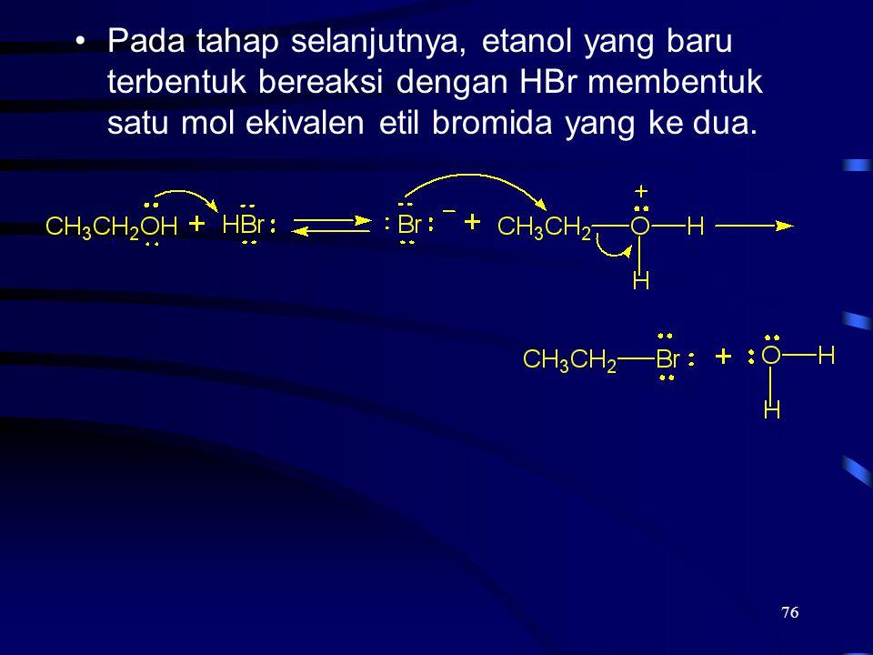 76 Pada tahap selanjutnya, etanol yang baru terbentuk bereaksi dengan HBr membentuk satu mol ekivalen etil bromida yang ke dua.