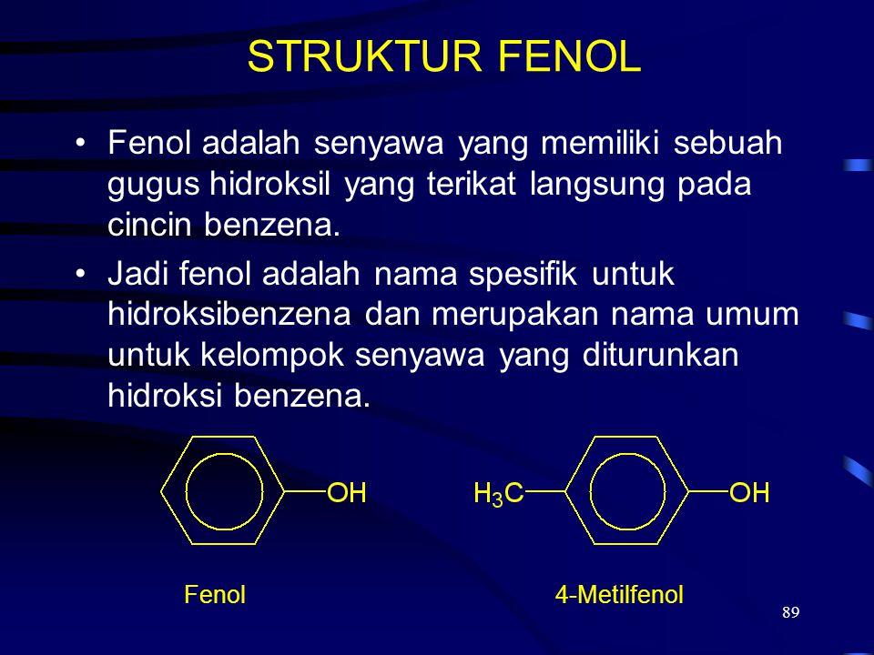 89 STRUKTUR FENOL Fenol adalah senyawa yang memiliki sebuah gugus hidroksil yang terikat langsung pada cincin benzena. Jadi fenol adalah nama spesifik