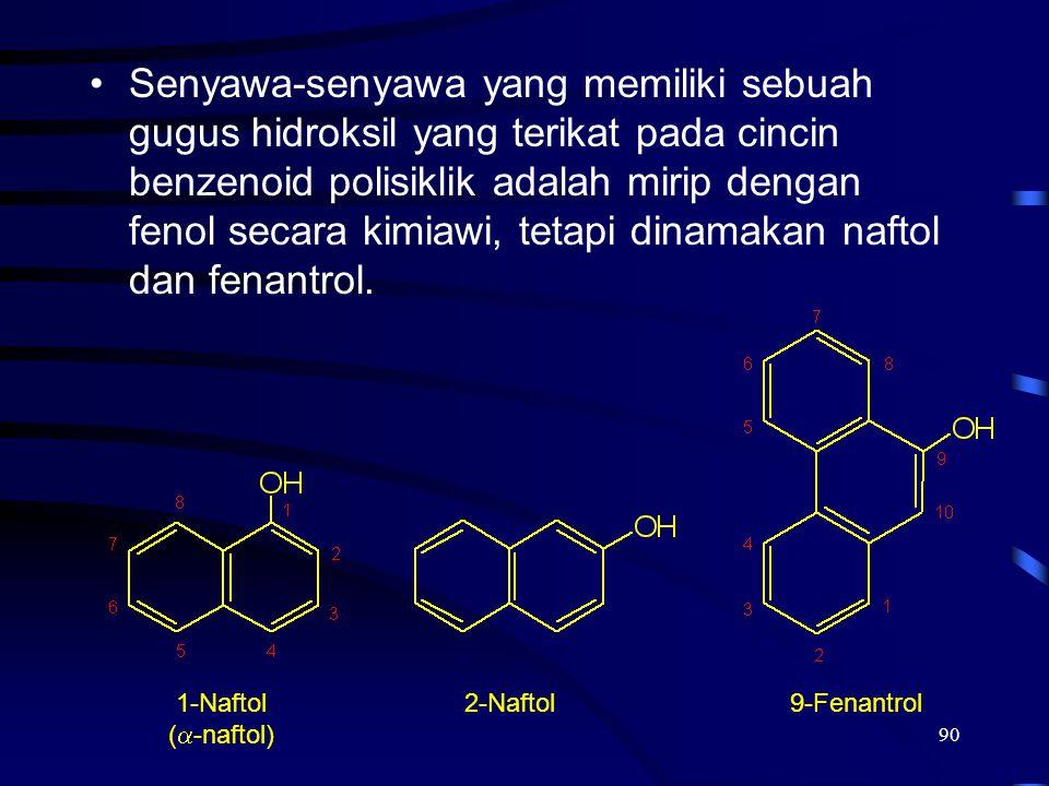 90 Senyawa-senyawa yang memiliki sebuah gugus hidroksil yang terikat pada cincin benzenoid polisiklik adalah mirip dengan fenol secara kimiawi, tetapi