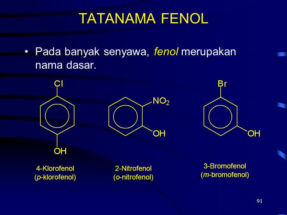 91 TATANAMA FENOL Pada banyak senyawa, fenol merupakan nama dasar. 4-Klorofenol (p-klorofenol) 2-Nitrofenol (o-nitrofenol) 3-Bromofenol (m-bromofenol)