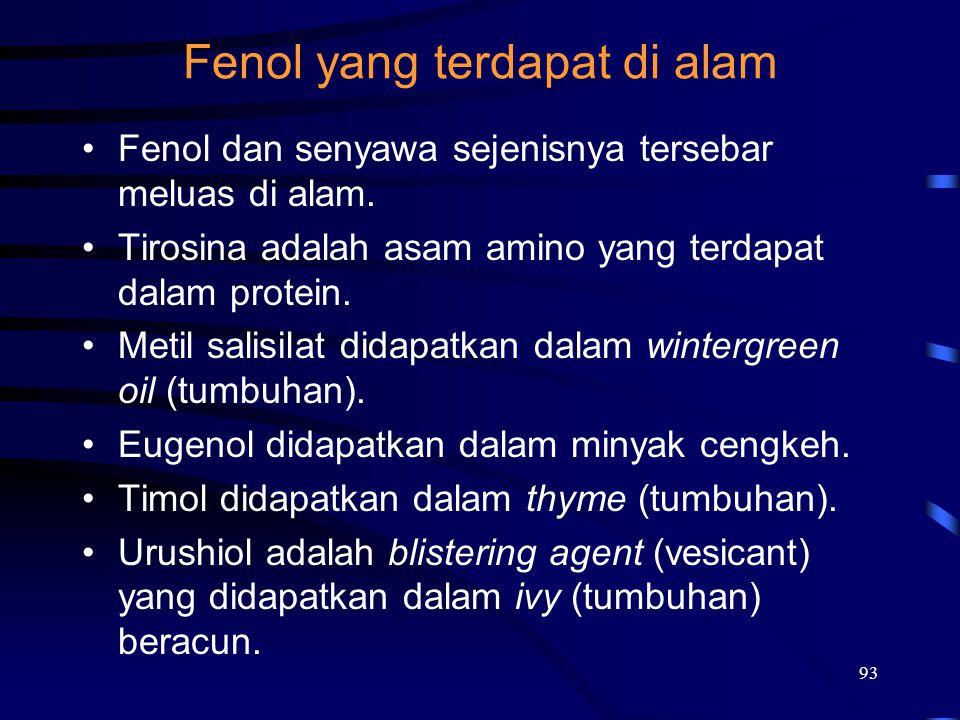 93 Fenol yang terdapat di alam Fenol dan senyawa sejenisnya tersebar meluas di alam. Tirosina adalah asam amino yang terdapat dalam protein. Metil sal