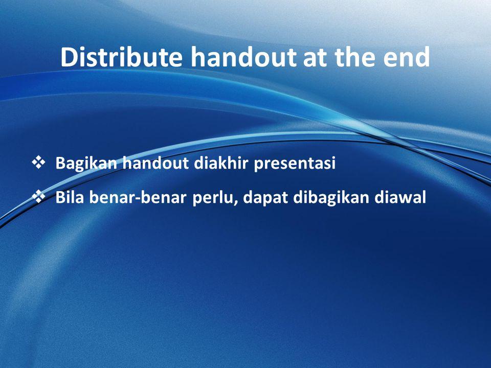 Distribute handout at the end  Bagikan handout diakhir presentasi  Bila benar-benar perlu, dapat dibagikan diawal