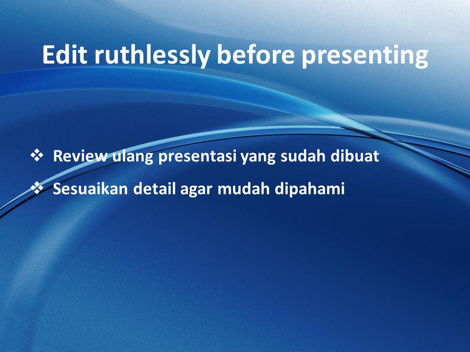 Edit ruthlessly before presenting  Review ulang presentasi yang sudah dibuat  Sesuaikan detail agar mudah dipahami