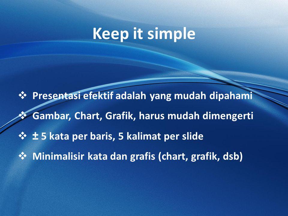 Keep it simple  Presentasi efektif adalah yang mudah dipahami  Gambar, Chart, Grafik, harus mudah dimengerti  ± 5 kata per baris, 5 kalimat per slide  Minimalisir kata dan grafis (chart, grafik, dsb)