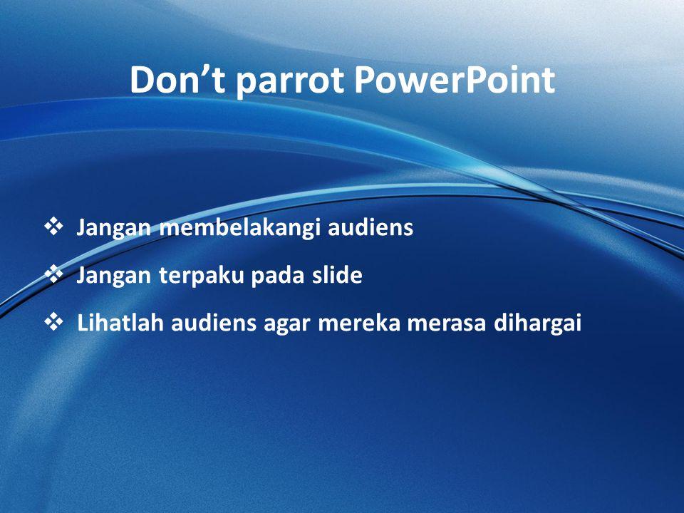 Don't parrot PowerPoint  Jangan membelakangi audiens  Jangan terpaku pada slide  Lihatlah audiens agar mereka merasa dihargai