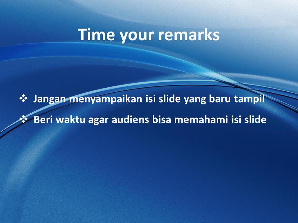 Time your remarks  Jangan menyampaikan isi slide yang baru tampil  Beri waktu agar audiens bisa memahami isi slide