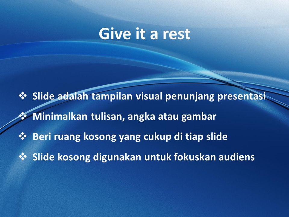 Give it a rest  Slide adalah tampilan visual penunjang presentasi  Minimalkan tulisan, angka atau gambar  Beri ruang kosong yang cukup di tiap slide  Slide kosong digunakan untuk fokuskan audiens