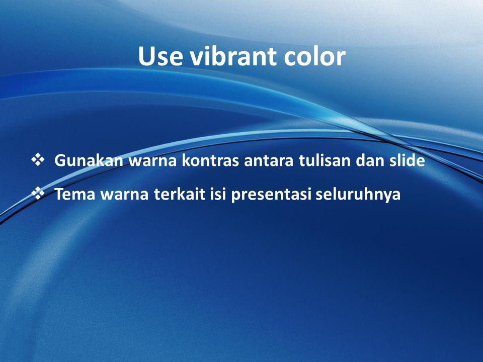Use vibrant color  Gunakan warna kontras antara tulisan dan slide  Tema warna terkait isi presentasi seluruhnya