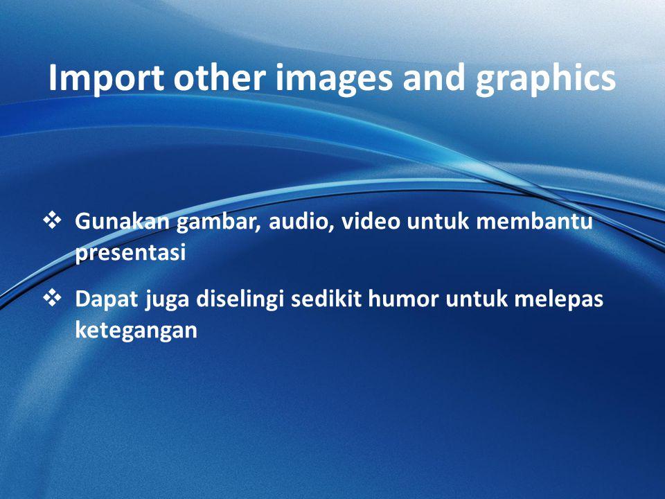 Import other images and graphics  Gunakan gambar, audio, video untuk membantu presentasi  Dapat juga diselingi sedikit humor untuk melepas ketegangan