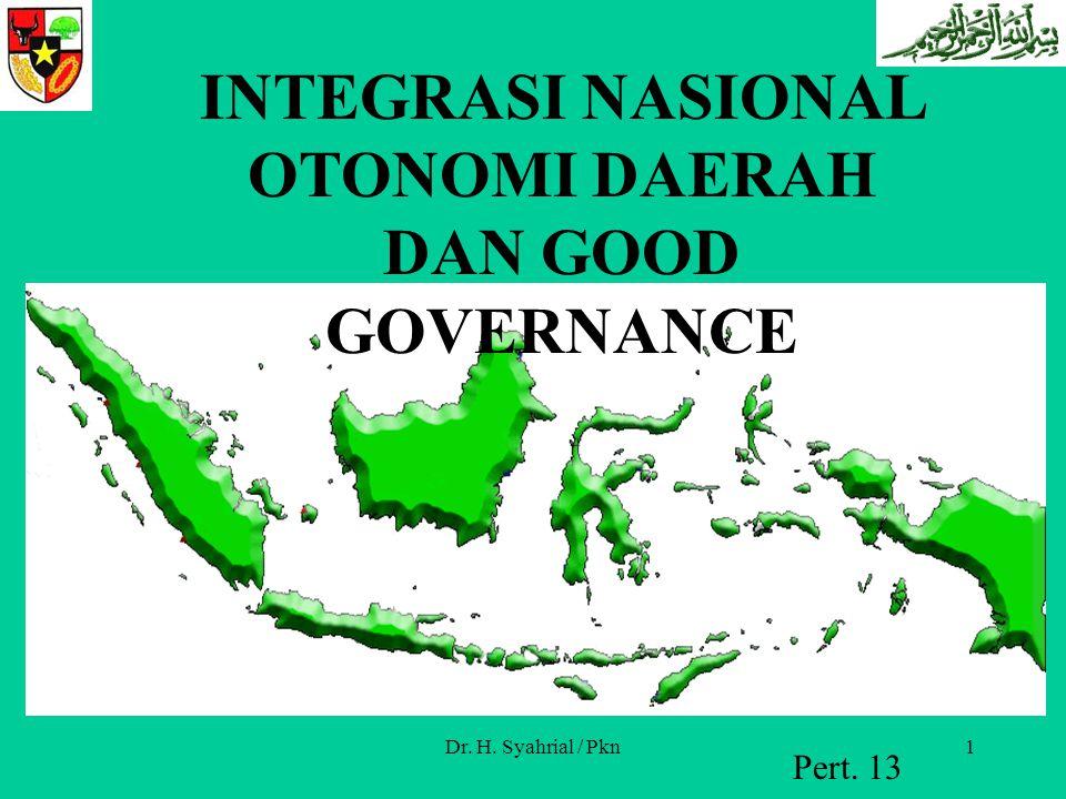 Dr. H. Syahrial / Pkn1 Pert. 13 INTEGRASI NASIONAL OTONOMI DAERAH DAN GOOD GOVERNANCE